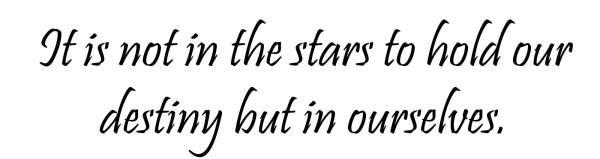 """""""No esta en las estrellas para manejar nuestro destino, sino en nosotros mismos"""""""