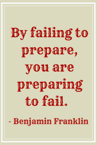 failing to prepare, preparing to fail.  Benjamin Franklin