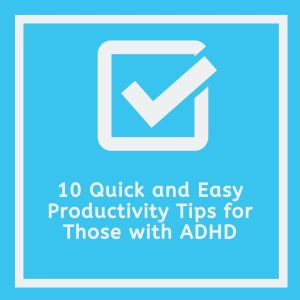 quick and easy productivity tips for those with adhd