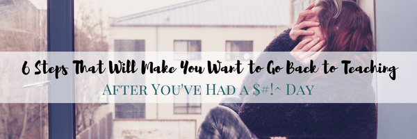 6 Things You Can Do That will Make You Want to Go Back to Teaching After a $#!^ Day
