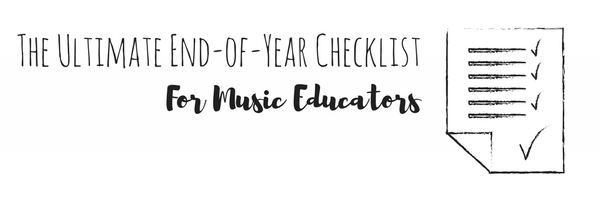 The ULTIMATE End-of-year Checklist for Music Educators