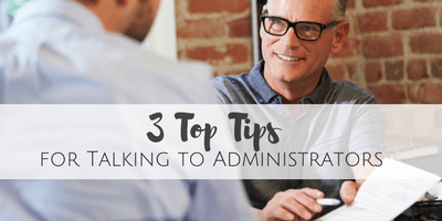 3 Top Tips for Talking to Administrators