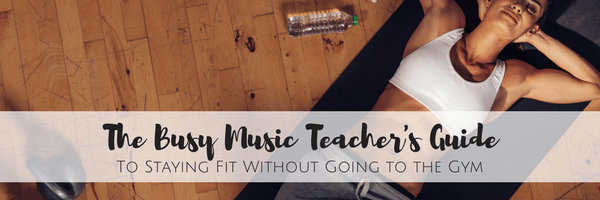 The Busy Music Teachers Guide to Staying Fit Without Going to the Gym