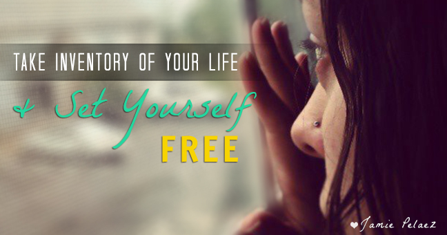 """Take inventory of your life and set yourself free."" ~ Jamie Pelaez"