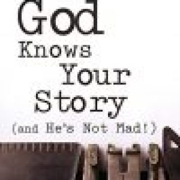 God Knows Your Story (And He's Not Mad!)