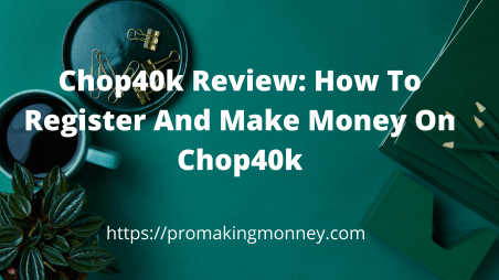 Chop40k Review: How to register and make money on chop40k