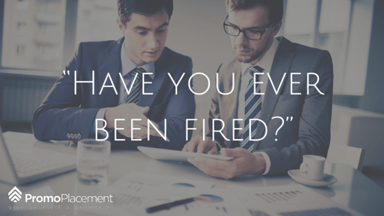 """""""Have you ever been fired?"""""""