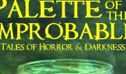PALETTE OF THE IMPROBABLE: TALES OF HORROR & DARKNESS