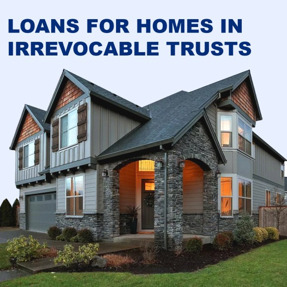 Loans for homes in an irrevocable trust