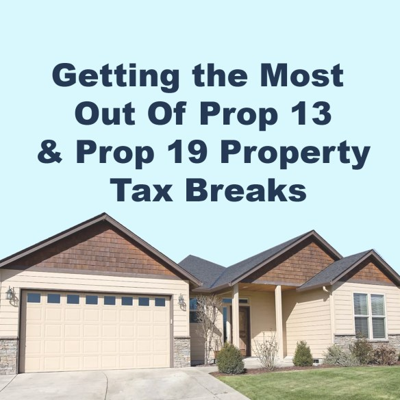 Getting the Most Out Of Prop 13 and Prop 19 Property Tax Breaks