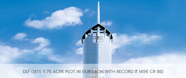 Dlf gets 11.76 acre plot in Gurgaon with record ₹ 1496 Cr bid
