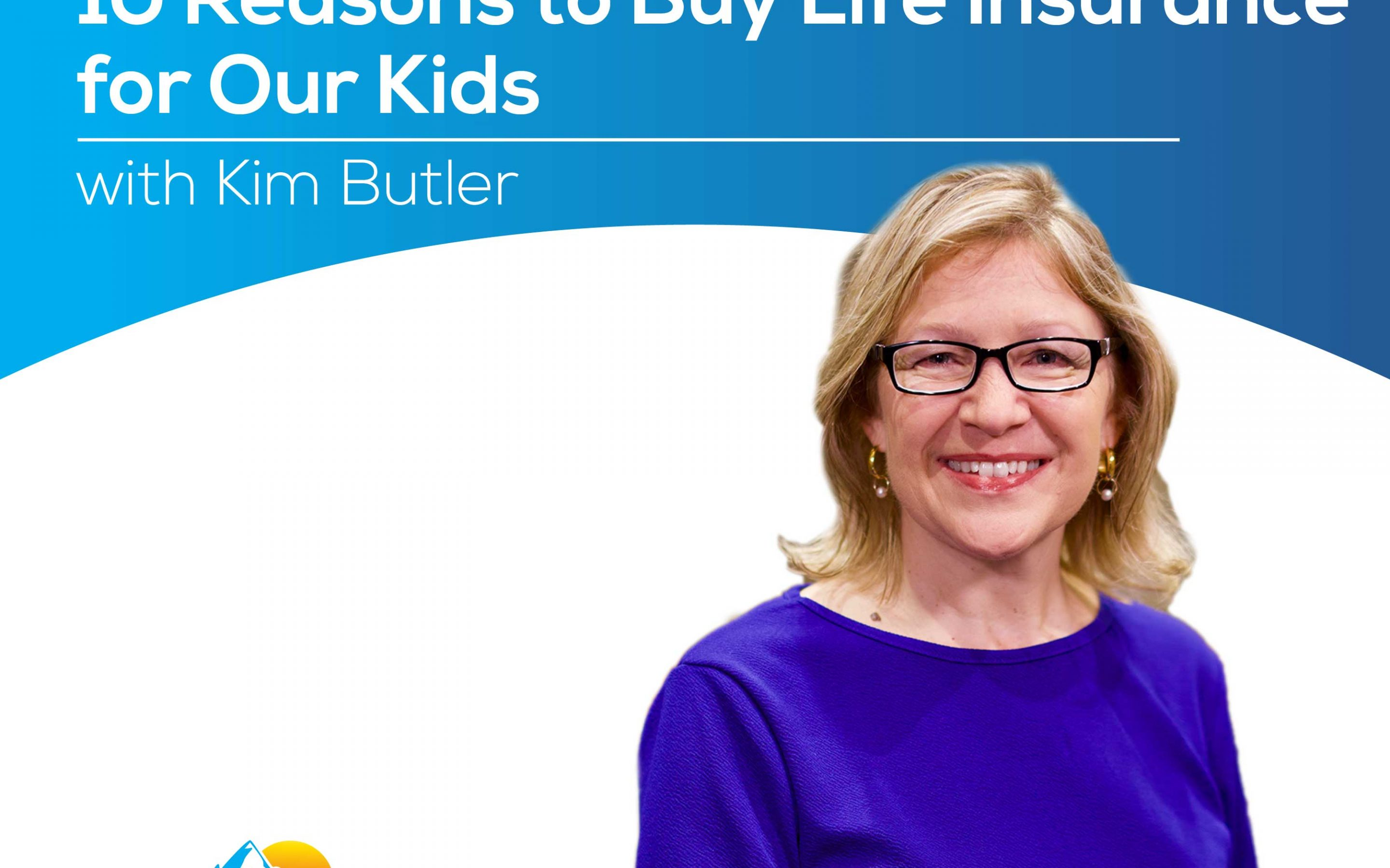 10 Reasons to Buy Life Insurance for Our Kids with Kim Butler – Episode 182
