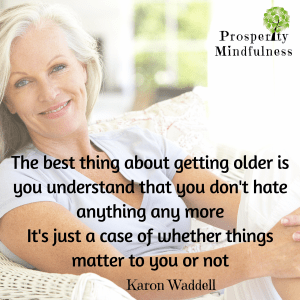 the best thing about getting older.prosperitymindfulness.450