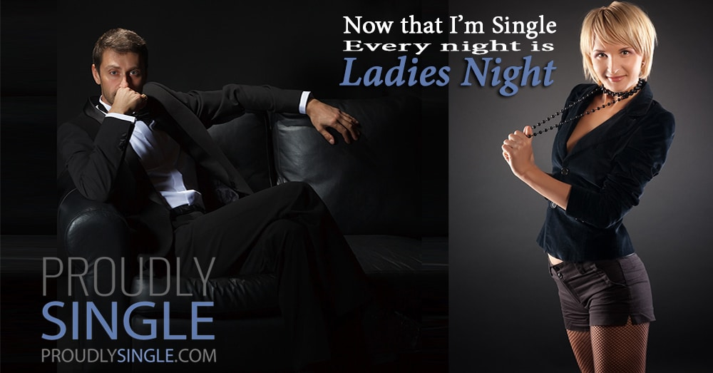 Now that I'm single every night is Ladies Night