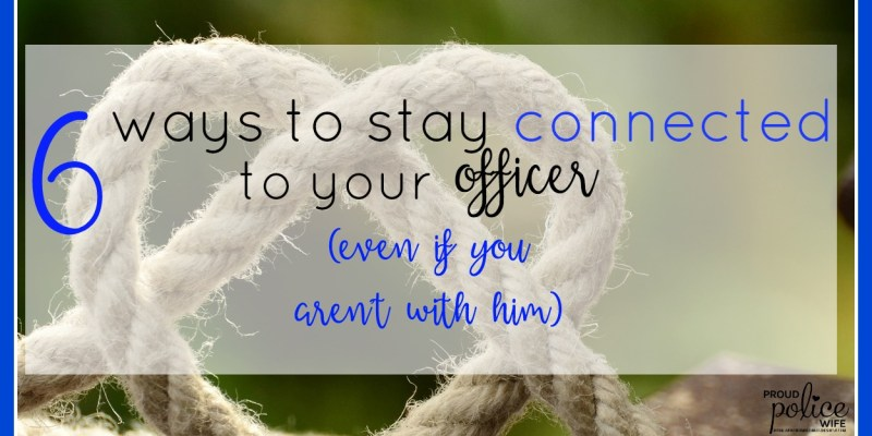 6 WAYS TO STAY CONNECTED TO YOUR OFFICER EVEN IF YOU AREN'T WITH HIM