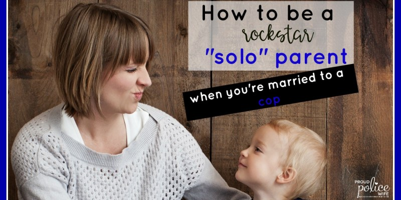 "How to be a Rockstar ""Solo"" Parent (when you're married to a cop)"