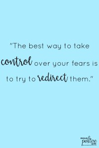 The best way to take control over your fears is to try to redirect them.