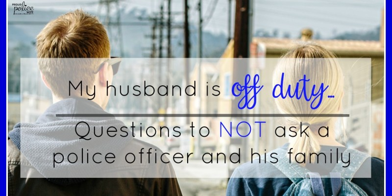 My Husband is Off Duty…Questions to NOT ask a Police Officer and His Family