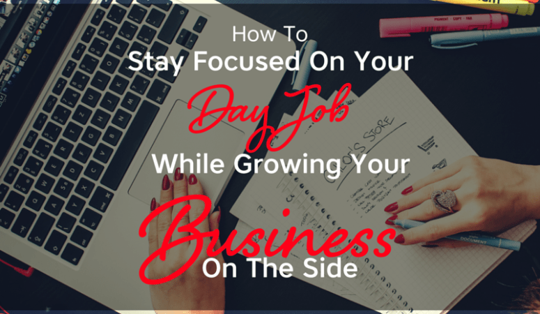 How To Stay Focused On Your Day Job, While Growing Your Business On The Side