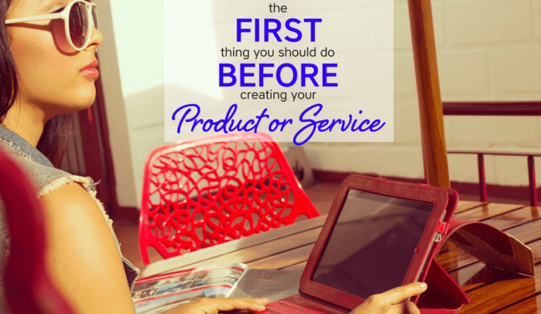 The FIRST Thing You Should Do When Creating Your Product Or Service