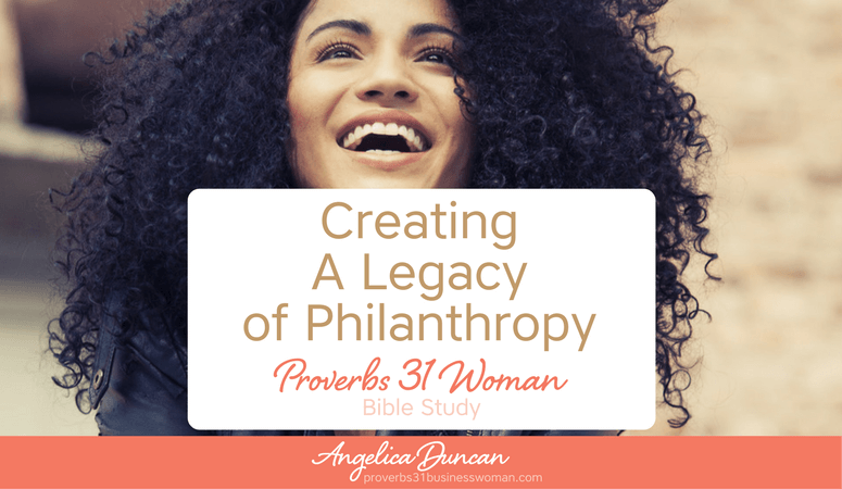 Have you ever considered what creating a Legacy of Philanthropy might look like for you & your family? Let's find out in our Proverbs 31 Woman Bible Study! #p31 #proverbs31woman #proverbs31businesswoman #biblestudy #christianblogger #jesusgirl