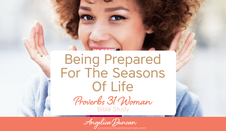 Proverbs 31 Woman Bible Study | Being Prepared For The Seasons Of Life