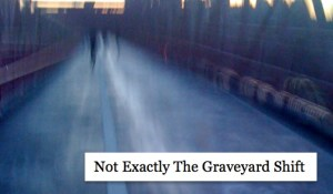 Not Exactly The Graveyard Shift, by Ronnie Hess
