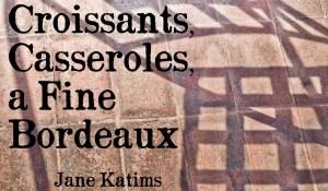 Croissants, Casseroles, a Fine Bordeaux, by Jane Katims