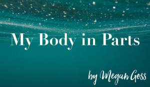 My Body in Parts, by Megan Goss