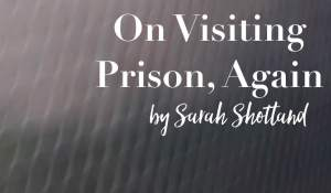 On Visiting Prison Again, by Sarah Shotland