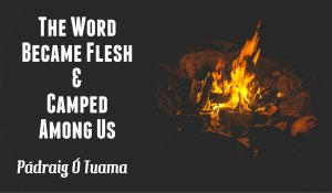 The Word Became Flesh & Camped Among Us, by Pádraig Ó Tuama