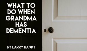 What To Do When Grandma Has Dementia, by Larry Handy