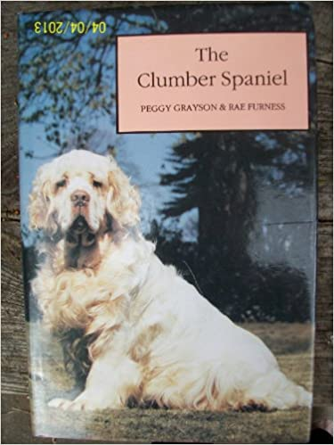 The Clumber Spaniel Hardcover – 1 Aug. 1991 by Peggy Grayson (Author), Rae Furness (Author)