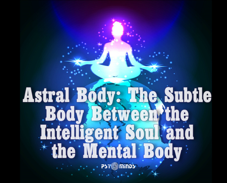 Astral Body The Subtle Body Between the Intelligent Soul and the Mental Body