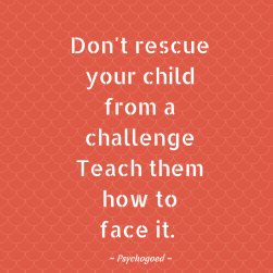 Psychogoed quote: Don't rescue your child from a challenge teach them how to face it.