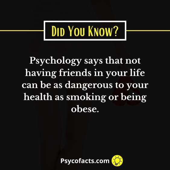 Psychology says that not having friends in your life can be as dangerous to your health as smoking or being obese