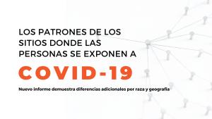LOS PATRONES DE LOS SITIOS DONDE LAS PERSONAS SE EXPONEN A COVID-19 DIFIEREN PARA LAS COMUNIDADES DE PERSONAS DE COLOR Y A TRAVÉS DE LAS DIFERENTES ZONAS GEOGRÁFICAS