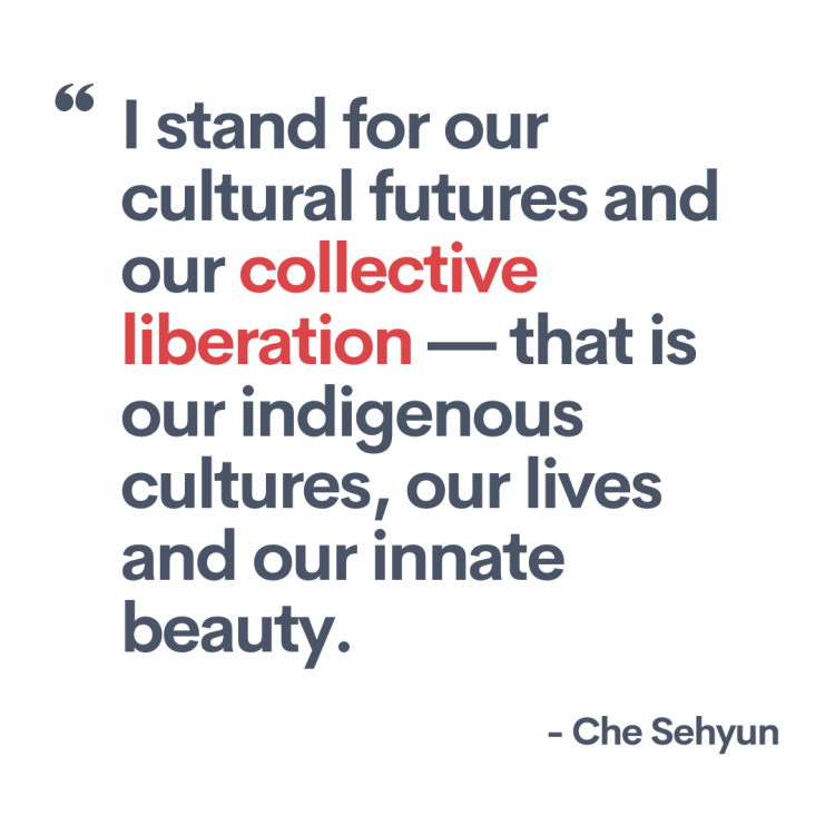 """Quote from the artist, Che Sehyun. """"I stand for our cultural futures and our collective liberation — that is our indigenous cultures, our lives and our innate beauty."""""""