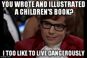 You wrote and illustrated a children's book? I too like to live dangerously.