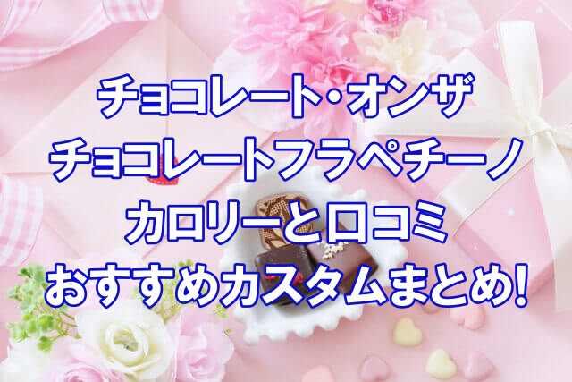 チョコレートオンザチョコレートフラペチーノカロリーと口コミ