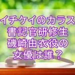 イチケイのカラス書記官研修生磯崎由衣役の女優