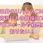 三井のリハウスCM宮沢りえの娘役