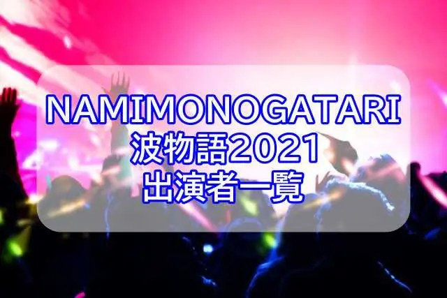 NAMIMONOGATARI(波物語)2021出演者一覧