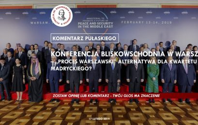 """KOMENTARZ PUŁASKIEGO – S. Mrówka: Konferencja bliskowschodnia wWarszawie – """"Proces warszawski"""" alternatywą dla kwartetu madryckiego?"""