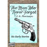 The Man Who Never Forgot – Six Early Stories by C.S. Montanye
