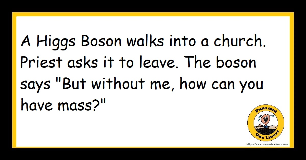 "A Higgs Boson walks into a church. Priest asks it to leave. The boson says ""But without me, how can you have mass?"""