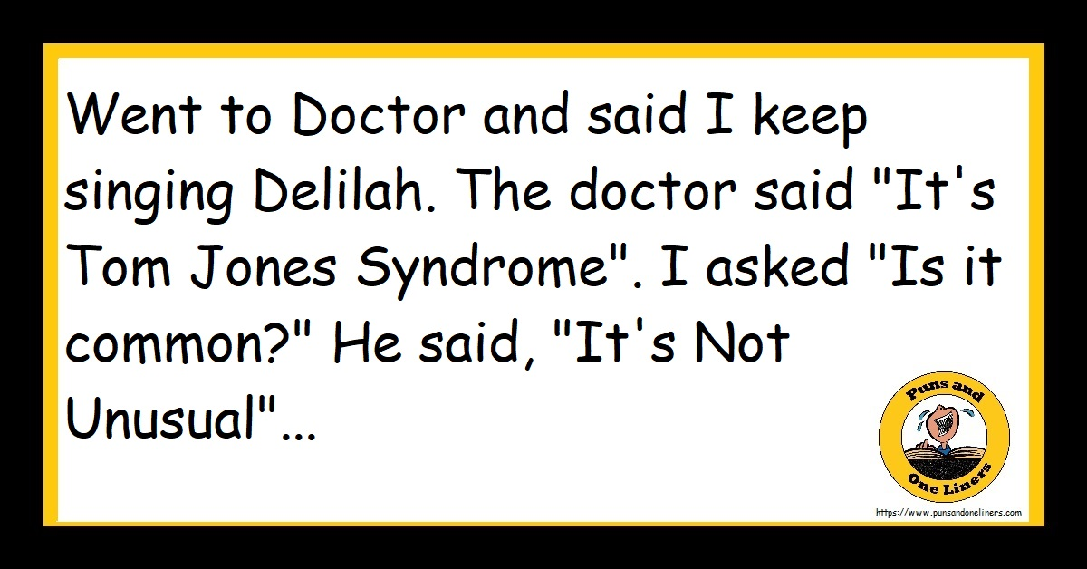 """Went to Doctor and said I keep singing Delilah. The doctor said """"It's Tom Jones Syndrome"""". I asked """"Is it common?"""" He said, """"It's Not Unusual""""..."""