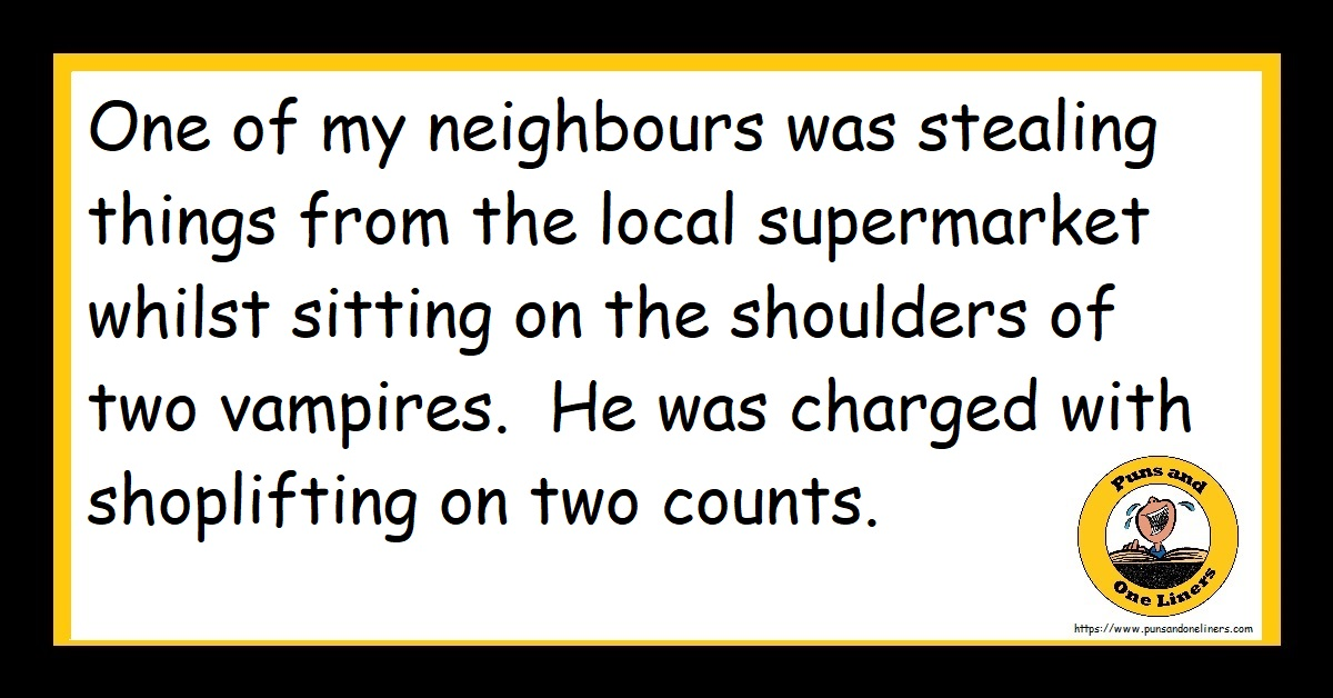 One of my neighbours was stealing things from the local supermarket whilst sitting on the shoulders of two vampires. He was charged with shoplifting on two counts.