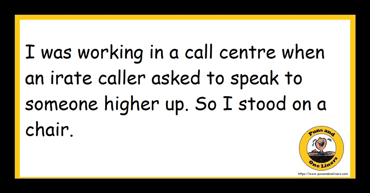 I was working in a call centre when an irate caller asked to speak to someone higher up. So I stood on a chair.