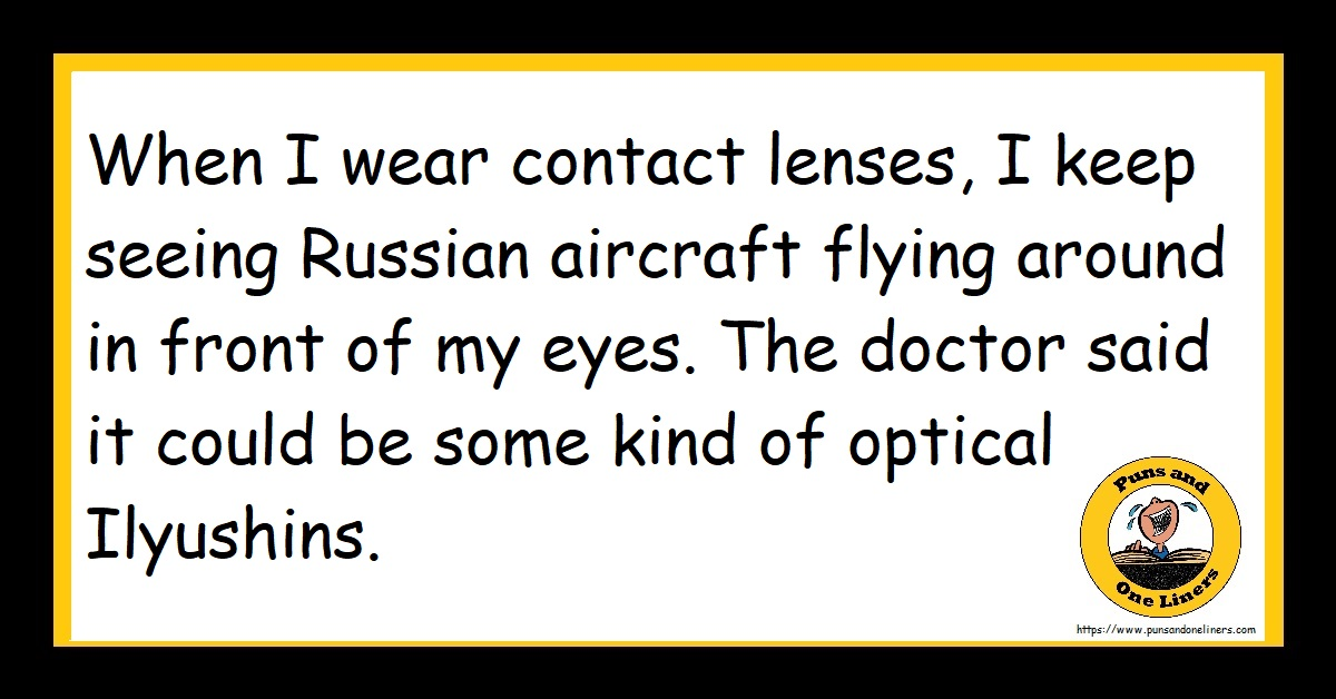 When I wear contact lenses, I keep seeing Russian aircraft flying around in front of my eyes. The doctor said it could be some kind of optical Ilyushins.